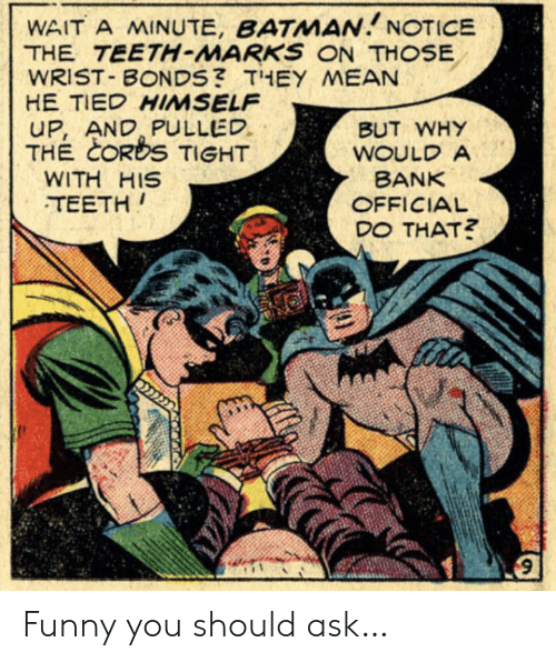 wait a minute: WAIT A MINUTE, BATMAN NOTICE  THE TEETH-MARKS ON THOSE  WRIST BONDS? THEY MEAN  HE TIED HIMSELF  UP, AND PULLED  THE CORDS TIGHT  BUT WHY  WOULD A  BANK  WITH HIS  TEETH  OFFICIAL  DO THAT? Funny you should ask…