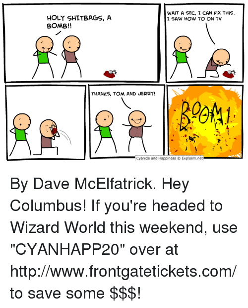 """Dank, Saw, and Cyanide and Happiness: WAIT A SEC, I CAN FIX THIS.  I SAW HOW TO ON TV  HOLY SHITBAGS, A  BOMB!!  THANKS, TOM AND JERRY  -Cyanide and Happiness © Explosm.net By Dave McElfatrick. Hey Columbus! If you're headed to Wizard World this weekend, use """"CYANHAPP20"""" over at http://www.frontgatetickets.com/ to save some $$$!"""