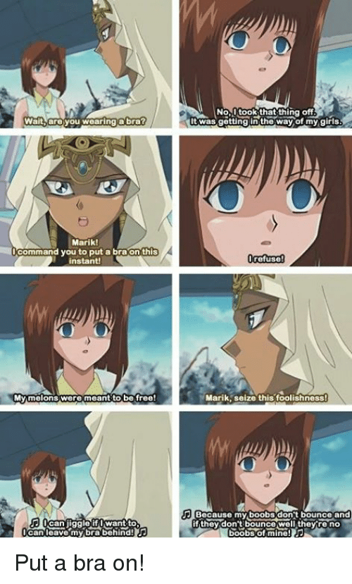 Bounc: Wait, are you wearing a bra?  Marik!  Command you to put a bra on this  My melons were meant to be free!  want to  can leave my bra behind!  No  took that thing off  twas getting the way of my girls  refuse  Marik seize this foolishness  Because my boobs dont bounce and  f they don't bounce well they re no Put a bra on!