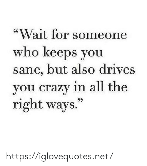 """Crazy, All The, and Net: """"Wait for someone  who keeps you  sane, but also drives  you crazy in all the  right ways."""" https://iglovequotes.net/"""