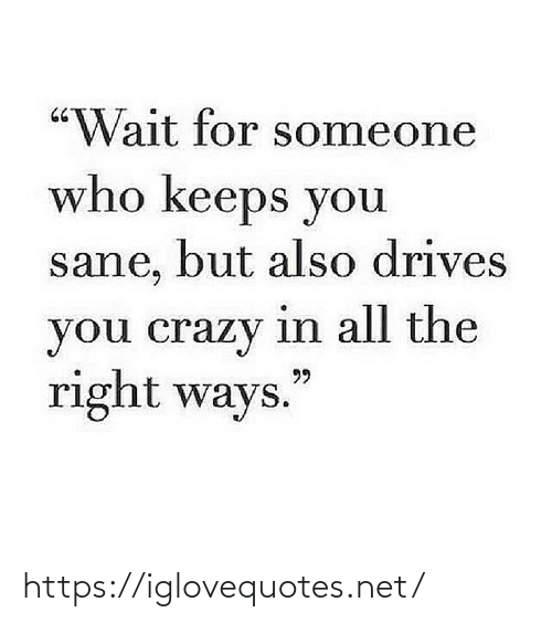 """crazy: """"Wait for someone  who keeps you  sane, but also drives  you crazy in all the  right ways.  99 https://iglovequotes.net/"""