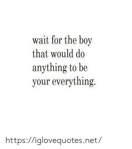 Boy That: wait for the boy  that would do  anything to be  your everything. https://iglovequotes.net/