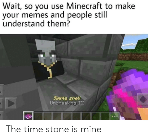 Your Memes: Wait, so you use Minecraft to make  your memes and people still  understand them?  Simple spell  Unbreaking III The time stone is mine