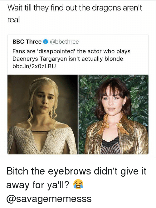 Bitch, Disappointed, and Memes: Wait till they find out the dragons aren't  real  BBC Three@bbcthree  Fans are 'disappointed' the actor who plays  Daenerys Targaryen isn't actually blonde  bbc.in/2xOZLBU Bitch the eyebrows didn't give it away for ya'll? 😂 @savagememesss