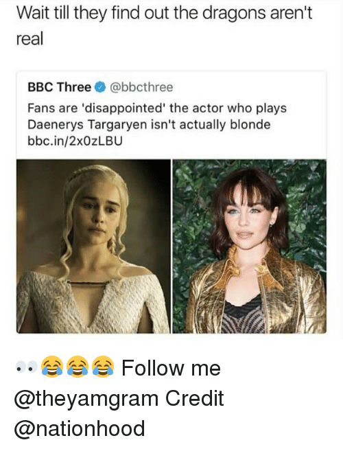 Disappointed, Memes, and Daenerys Targaryen: Wait till they find out the dragons aren't  real  BBC Three e》 @bbcthree  Fans are 'disappointed' the actor who plays  Daenerys Targaryen isn't actually blonde  bbc.in/2xOzLBU 👀😂😂😂 Follow me @theyamgram Credit @nationhood