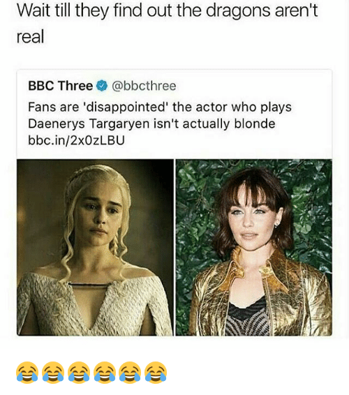 Disappointed, Daenerys Targaryen, and Girl Memes: Wait till they find out the dragons aren't  real  BBC Three @bbcthree  Fans are 'disappointed' the actor who plays  Daenerys Targaryen isn't actually blonde  bbc.in/2xOZLBU 😂😂😂😂😂😂