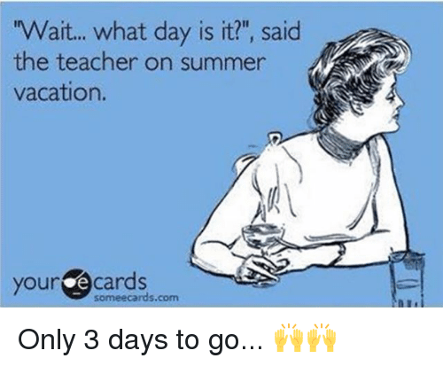 """Your E Cards: Wait... what day is it?"""", said  the teacher on summer  vacation.  your e cards  someecards.com Only 3 days to go... 🙌🙌"""