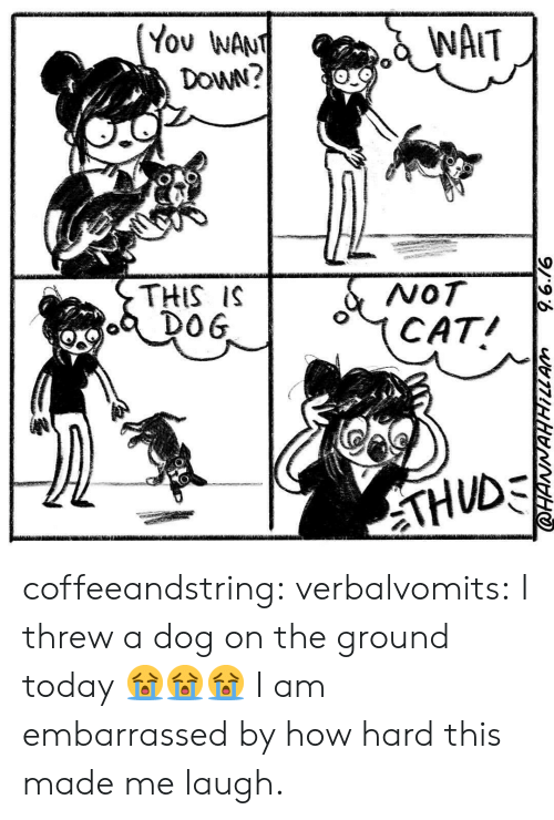 Wanly: WAIT  You WAN  DoWN?  THIS IS  DO 6  4CAT coffeeandstring:  verbalvomits:  I threw a dog on the ground today 😭😭😭   I am embarrassed by how hard this made me laugh.