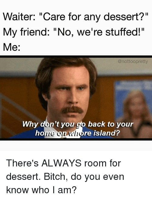 """Alwaysed: Waiter: """"Care for any dessert?""""  My friend: """"No, we're stuffed!""""  Me:  @nottoopretty  Why don't you go back to your  hone onwhore island? There's ALWAYS room for dessert. Bitch, do you even know who I am?"""