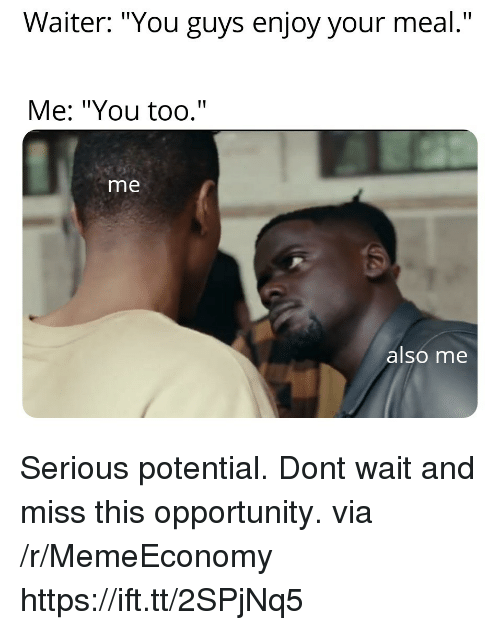 """Opportunity, Via, and Don: Waiter: """"You guys enjoy your meal.""""  Me: """"You too.""""  me  alsó me Serious potential. Dont wait and miss this opportunity. via /r/MemeEconomy https://ift.tt/2SPjNq5"""