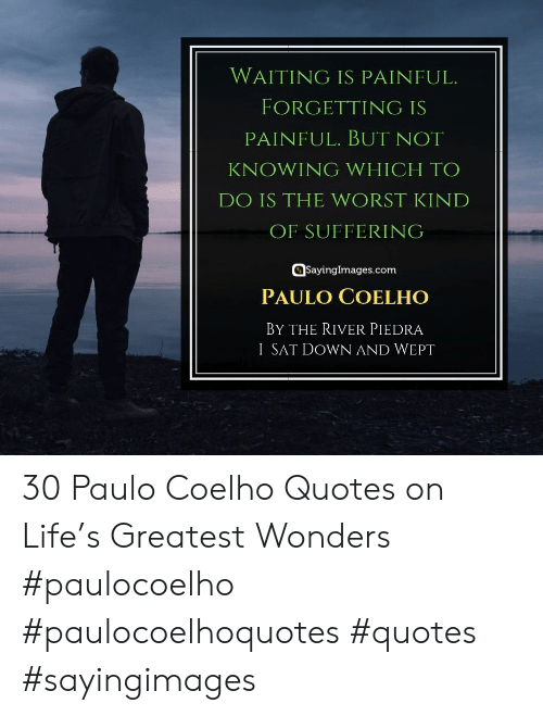 Piedra: WAITING IS PAINFUL.  FORGETTING IS  PAINFUL. BUT NOT  KNOWING WHICH TO  DO IS THE WORST KIND  OF SUFFERING  @sayinglmages.com  PAULO COELHO  BY THE RIVER PIEDRA  I SAT DOWN AND WEPT 30 Paulo Coelho Quotes on Life's Greatest Wonders #paulocoelho #paulocoelhoquotes #quotes #sayingimages
