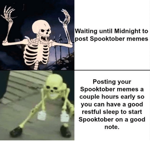 Memes A: Waiting until Midnight to  post Spooktober memes  Posting your  Spooktober memes a  couple hours early so  you can have a good  restful sleep to start  Spooktober on a good  note