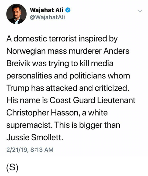 Lieutenant: Wajahat Ali  @WajahatAli  A domestic terrorist inspired by  Norwegian mass murderer Anders  Breivik was trying to kill media  personalities and politicians whom  Trump has attacked and criticized.  His name is Coast Guard Lieutenant  Christopher Hasson, a white  supremacist. This is bigger than  Jussie Smollett.  2/21/19, 8:13 AM (S)