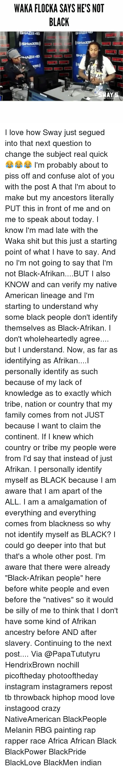 """a-starting-point: WAKA FLOCKA SAYS HE'S NOT  BLACK I love how Sway just segued into that next question to change the subject real quick 😂😂😂 I'm probably about to piss off and confuse alot of you with the post A that I'm about to make but my ancestors literally PUT this in front of me and on me to speak about today. I know I'm mad late with the Waka shit but this just a starting point of what I have to say. And no I'm not going to say that I'm not Black-Afrikan....BUT I also KNOW and can verify my native American lineage and I'm starting to understand why some black people don't identify themselves as Black-Afrikan. I don't wholeheartedly agree.... but I understand. Now, as far as identifying as Afrikan....I personally identify as such because of my lack of knowledge as to exactly which tribe, nation or country that my family comes from not JUST because I want to claim the continent. If I knew which country or tribe my people were from I'd say that instead of just Afrikan. I personally identify myself as BLACK because I am aware that I am apart of the ALL. I am a amalgamation of everything and everything comes from blackness so why not identify myself as BLACK? I could go deeper into that but that's a whole other post. I'm aware that there were already """"Black-Afrikan people"""" here before white people and even before the """"natives"""" so it would be silly of me to think that I don't have some kind of Afrikan ancestry before AND after slavery. Continuing to the next post.... Via @PapaTututyru HendrixBrown nochill picoftheday photooftheday instagram instagramers repost tb throwback hiphop mood love instagood crazy NativeAmerican BlackPeople Melanin RBG painting rap rapper race Africa African Black BlackPower BlackPride BlackLove BlackMen indian"""