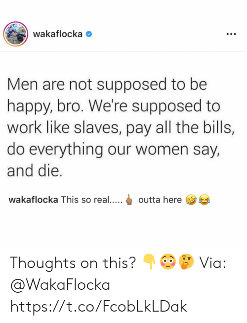 Work, Happy, and Women: wakaflocka  Men are not supposed to be  happy, bro. We're supposed to  work like slaves, pay all the bills,  do everything our women say,  and die.  wakaflocka This so real....  outta here  : Thoughts on this? 👇😳🤔 Via: @WakaFlocka https://t.co/FcobLkLDak