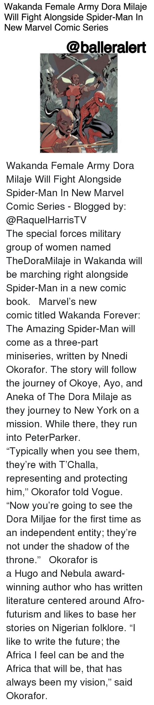 """Africa, Future, and Journey: Wakanda Female Army Dora Milaje  Will Fight Alongside Spider-Man In  New Marvel Comic Series  @balleralert Wakanda Female Army Dora Milaje Will Fight Alongside Spider-Man In New Marvel Comic Series - Blogged by: @RaquelHarrisTV ⠀⠀⠀⠀⠀⠀⠀⠀⠀ ⠀⠀⠀⠀⠀⠀⠀⠀⠀ The special forces military group of women named TheDoraMilaje in Wakanda will be marching right alongside Spider-Man in a new comic book. ⠀⠀⠀⠀⠀⠀⠀⠀⠀ ⠀⠀⠀⠀⠀⠀⠀⠀⠀ Marvel's new comic titled Wakanda Forever: The Amazing Spider-Man will come as a three-part miniseries, written by Nnedi Okorafor. The story will follow the journey of Okoye, Ayo, and Aneka of The Dora Milaje as they journey to New York on a mission. While there, they run into PeterParker. ⠀⠀⠀⠀⠀⠀⠀⠀⠀ ⠀⠀⠀⠀⠀⠀⠀⠀⠀ """"Typically when you see them, they're with T'Challa, representing and protecting him,"""" Okorafor told Vogue. """"Now you're going to see the Dora Miljae for the first time as an independent entity; they're not under the shadow of the throne."""" ⠀⠀⠀⠀⠀⠀⠀⠀⠀ ⠀⠀⠀⠀⠀⠀⠀⠀⠀ Okorafor is a Hugo and Nebula award-winning author who has written literature centered around Afro-futurism and likes to base her stories on Nigerian folklore. """"I like to write the future; the Africa I feel can be and the Africa that will be, that has always been my vision,"""" said Okorafor."""