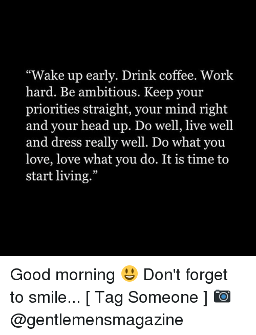 """Drinking Coffee: Wake up early. Drink coffee. Work  hard. Be ambitious. Keep your  priorities straight, your mind right  and your head up. Do well, live well  and dress really well. Do what you  love, love what you do. It is time to  start living."""" Good morning 😃 Don't forget to smile... [ Tag Someone ] 📷 @gentlemensmagazine"""