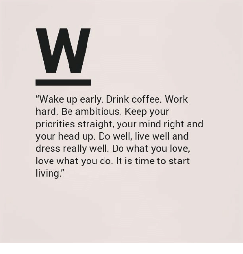 "Wake Up Early: ""Wake up early. Drink coffee. Work  hard. Be ambitious, Keep your  priorities straight, your mind right and  your head up. Do well, live well and  dress really well. Do what you love,  love what you do. It is time to start  living"