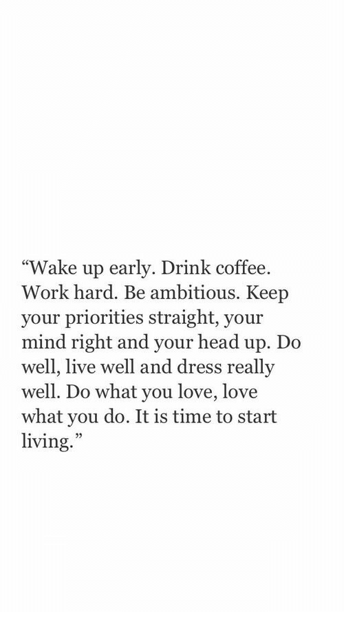 "Wake Up Early: ""Wake up early. Drink coffee.  Work hard. Be ambitious. Keep  your priorities straight, your  mind right and your head up. Do  well, live well and dress  well. Do what you love, love  what you do. It is time to start  living.  reallv  25"