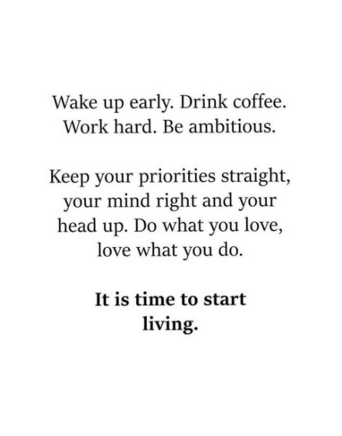 Wake Up Early: Wake up early. Drink coffee.  Work hard. Be ambitious.  Keep your priorities straight,  your mind right and your  head up. Do what you love,  love what you do.  It is time to start  living.