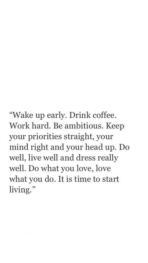"Wake Up Early: ""Wake up early. Drink coffee.  Work hard. Be ambitious. Keep  your priorities straight, your  mind right and your head up. Do  well, live well and dress really  well. Do what you love, love  what you do. It is time to start  living.  35"