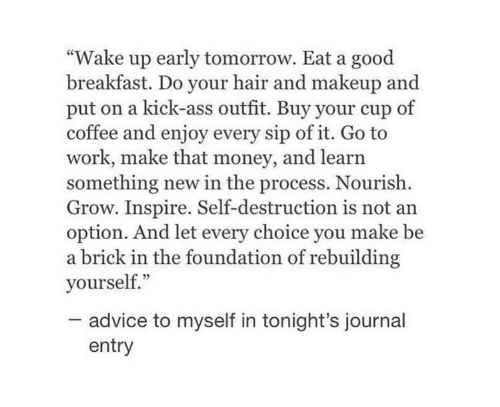 """Breakfast: """"Wake up early tomorrow. Eat a good  breakfast. Do your hair and makeup and  put on a kick-ass outfit. Buy your cup of  coffee and enjoy every sip of it. Go to  work, make that money, and learn  something new in the process. Nourish  Grow. Inspire. Self-destruction is not an  option. And let every choice you make be  a brick in the foundation of rebuilding  yourself.""""  advice to myself in tonight's journal  entry"""