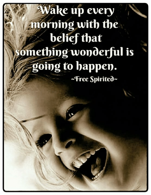 Belief: Wake up every  morning with the  belief that  omething wonderful is'  going to happen.  ~Free Spirited