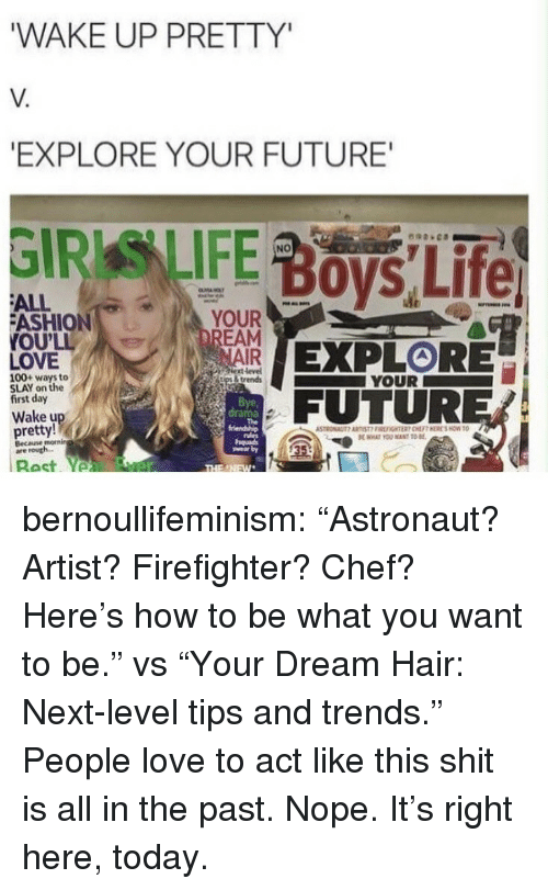 """Firefighter: WAKE UP PRETTY  V.  EXPLORE YOUR FUTURE  NO  ALL  ASHION  OU'LL  LOVE  YOUR  NAIR  ext level  İtps & trends  100+ ways to  SLAY on the  first day  YOUR  Bye,  drama  FUTURER  Wake u  pretty!  Becane  are routh.  35 bernoullifeminism: """"Astronaut? Artist? Firefighter? Chef? Here's how to be what you want to be."""" vs """"Your Dream Hair: Next-level tips and trends.""""  People love to act like this shit is all in the past. Nope. It's right here, today."""