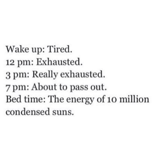 Energy, Funny, and Tumblr: Wake up: Tired  12 pm: Exhausted.  3 pm: Really exhausted.  7 pm: About to pass out.  Bed time: The energy of 10 million  condensed suns