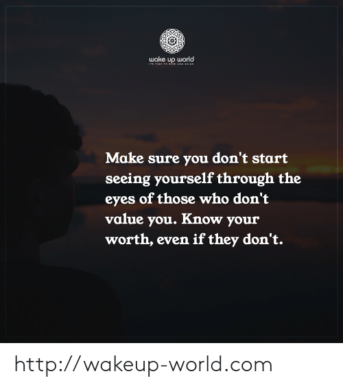 Http, Time, and World: wake up world  ITS TIME TO nise ano sHINe  Make sure you don't start  seeing yourself through the  eyes of those who don't  value you. Know your  worth, even if they don't. http://wakeup-world.com