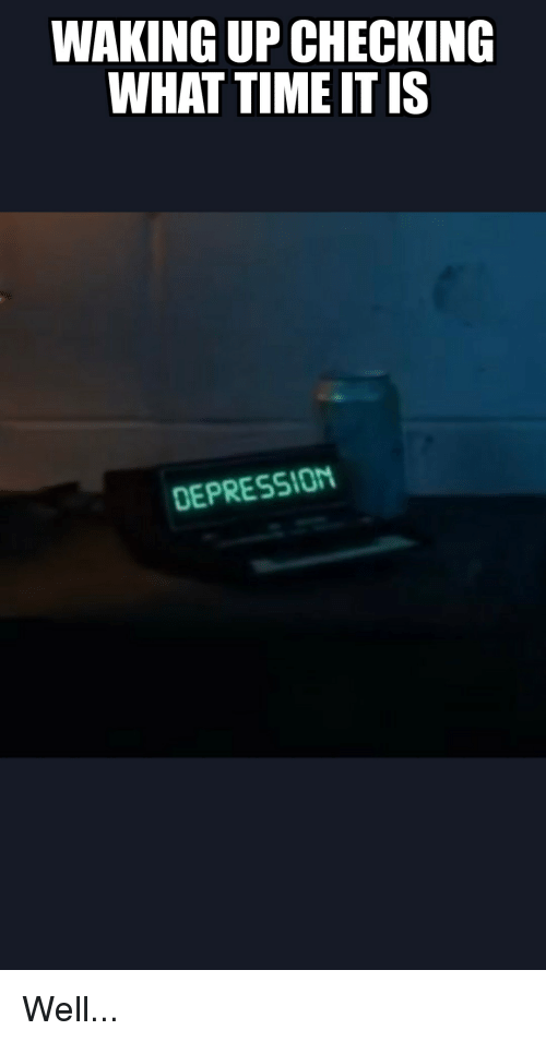 Funny, Time, and What: WAKING UP CHECKING  WHAT TIME IT IS  DEPRESSI0M