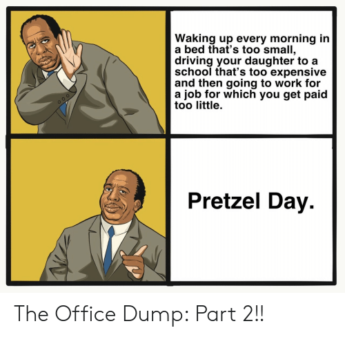 Get Paid: Waking up every morning in  a bed that's too small,  driving your daughter to a  school that's too expensive  and then going to work for  a job for which you get paid  too little.  Pretzel Day The Office Dump: Part 2!!
