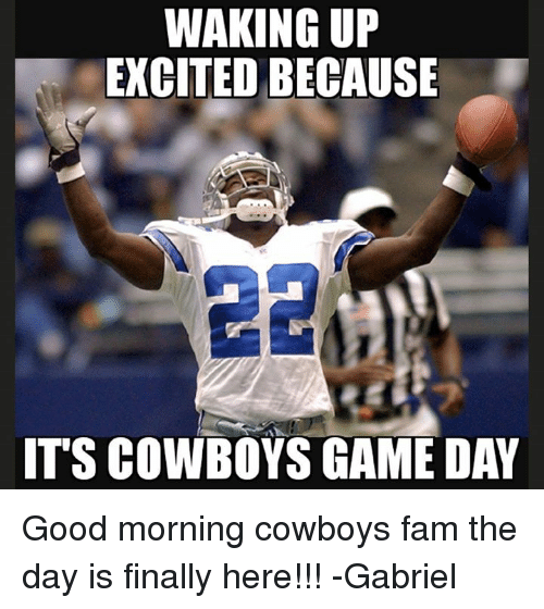 Game Day: WAKING UP  EXCITED BECAUSE  IT'S COWBOYS GAME DAY Good morning cowboys fam the day is finally here!!! -Gabriel