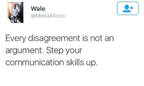 Wale: Wale  @MistaAlinco  Every disagreement is not an  argument. Step your  communication skills up.