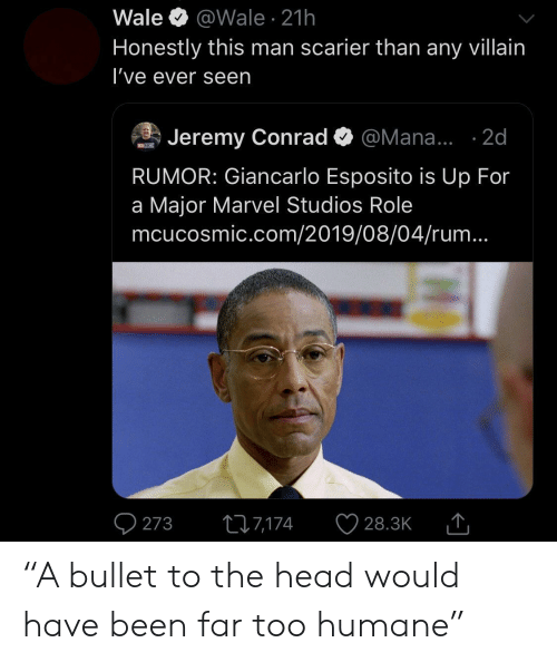 "Head, Giancarlo Esposito, and Marvel: Wale  @Wale 21h  Honestly this man scarier than any villain  I've ever seen  Jeremy Conrad  @Mana... .2d  MOSM  RUMOR: Giancarlo Esposito is Up For  a Major Marvel Studios Role  mcucosmic.com/2019/08/04/rum...  273  217,174  28.3K ""A bullet to the head would have been far too humane"""