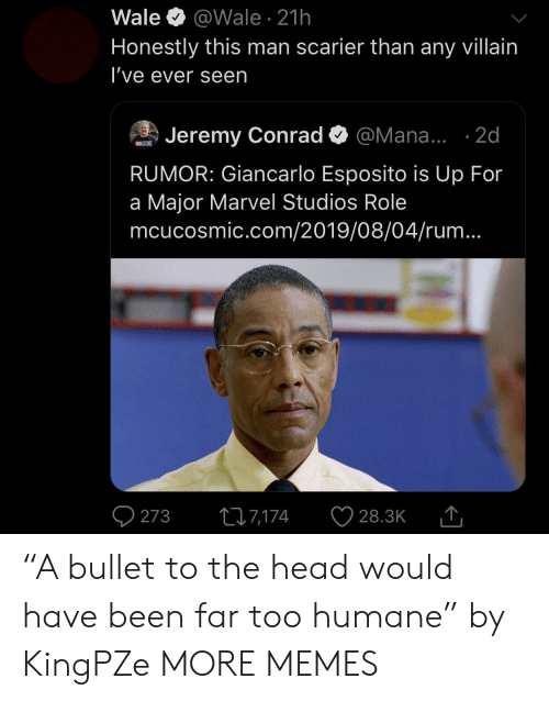 "Dank, Head, and Memes: Wale  @Wale 21h  Honestly this man scarier than any villain  I've ever seen  Jeremy Conrad  @Mana... .2d  MCNCISMIC  RUMOR: Giancarlo Esposito is Up For  a Major Marvel Studios Role  mcucosmic.com/2019/08/04/rum...  273  ti7,174  28.3K ""A bullet to the head would have been far too humane"" by KingPZe MORE MEMES"