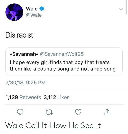 Wale: Wale  @Wale  Dis racist  Savannah. @SavannahWolf95  I hope every girl finds that boy that treats  them like a country song and not a rap song  7/30/18, 9:25 PM  1,129 Retweets 3,112 Likes  ta Wale Call It How He See It