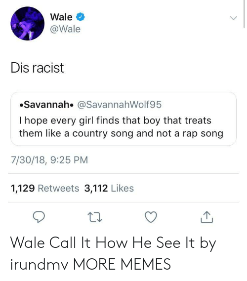 Wale: Wale  @Wale  Dis racist  Savannah. @SavannahWolf95  I hope every girl finds that boy that treats  them like a country song and not a rap song  7/30/18, 9:25 PM  1,129 Retweets 3,112 Likes  ta Wale Call It How He See It by irundmv MORE MEMES