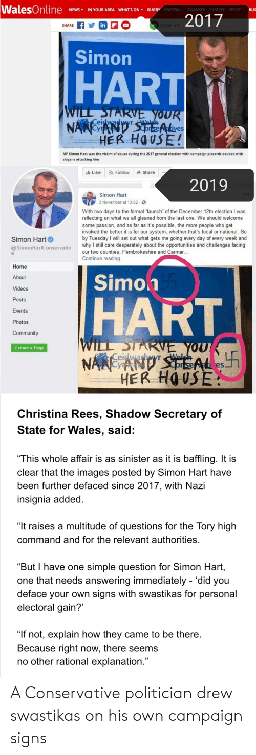 "Community, Football, and News: WalesOnline  IN YOUR AREA WHAT'S ON RUGBY FOOTBALL SWANSEA CARDIFF SPORT BUs  NEWS  2017  in F  SHARE  COMMENTS  Simon  HART  WILL STARVE YOUR  NANCYAND S pEAlives  HER HOUSE!  Ceidwadwyrlelsh  MD  MP Simon Hart was the victim of abuse during the 2017 general election with campaign placards daubed with  slogans attacking him  Share  Like  Follow  2019  Simon Hart  3 November at 13:02  With two days to the formal launch of the December 12th election I was  reflecting on what we all gleaned from the last one. We should welcome  some passion, and as far as it's possible, the more people who get  involved the better it is for our system, whether that's local or national. So  by Tuesday I will set out what gets me going every day of every week and  why I still care desperately about the opportunities and challenges facing  our two counties, Pembrokeshire and Carmar...  Continue reading  Simon Hart  @SimonHartConservativ  Home  Simoh  About  Videos  Posts  HART  Events  Photos  Community  WILL STARVE YOU  Ceidwadwyr lch  NANCAND' SEEALeS  HER HOUSE  Create a Page  w  Christina Rees, Shadow Secretary of  State for Wales, said:  ""This whole affair is as sinister as it is baffling. It is  clear that the images posted by Simon Hart have  been further defaced since 2017, with Nazi  insignia added.  ""It raises a multitude of questions for the Tory high  command and for the relevant authorities.  ""But I have one simple question for Simon Hart,  one that needs answering immediately - 'did you  deface your own signs with swastikas for personal  electoral gain?'  ""If not, explain how they came to be there.  Because right now, there seems  no other rational explanation."" A Conservative politician drew swastikas on his own campaign signs"