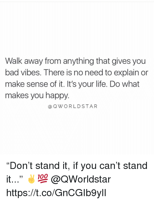 "Bad, Life, and Happy: Walk away from anything that gives you  bad vibes. There is no need to explain or  make sense of it. It's your life. Do what  makes you happy.  aQWORLDSTAR ""Don't stand it, if you can't stand it..."" ✌️💯 @QWorldstar https://t.co/GnCGIb9ylI"