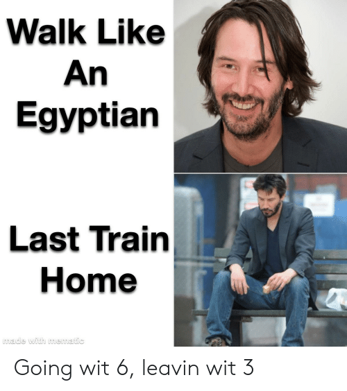 last train home: Walk Like  An  Egyptian  Last Train  Home  made with mematic Going wit 6, leavin wit 3