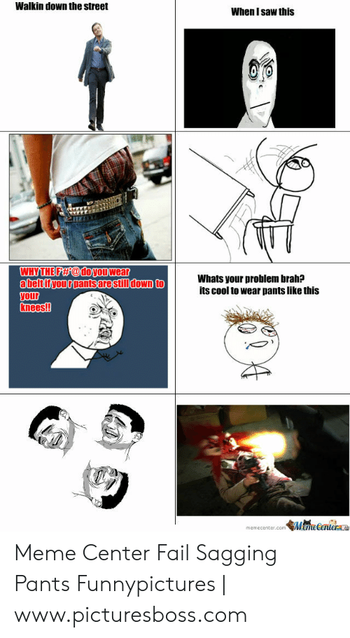 Saggy Pants Meme: Walkin down the street  When I saw this  WHYTHE FAs@doyouwear  Whats your problem brah?  its cool to wear pants like this  tityourrantsarestilldown to  your  knees!!  memecenter come 点ecerilen Meme Center Fail Sagging Pants Funnypictures | www.picturesboss.com