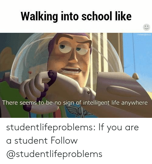 Intelligent Life: Walking into school like  There seems to be no sign of intelligent life anywhere studentlifeproblems:  If you are a student Follow @studentlifeproblems