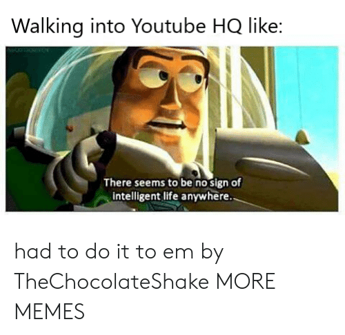 Intelligent Life: Walking into Youtube HQ like:  There seems to be no sign of  intelligent life anywhere had to do it to em by TheChocolateShake MORE MEMES