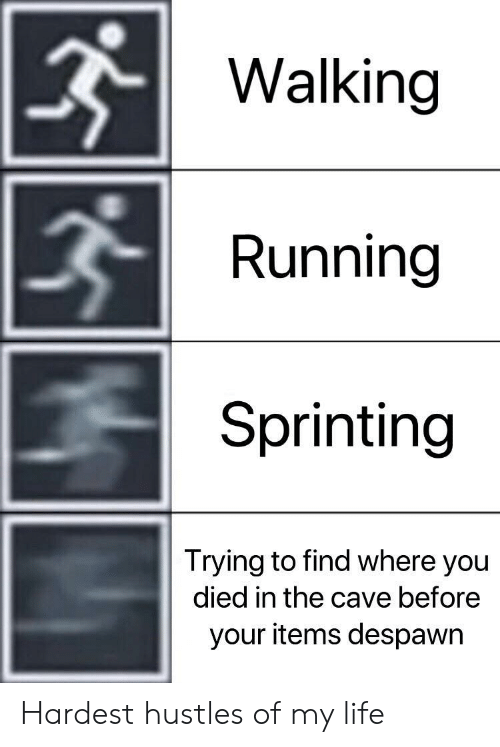Life, Running, and The Cave: Walking  Running  Sprinting  Trying to find where you  died in the cave before  your items despawr Hardest hustles of my life