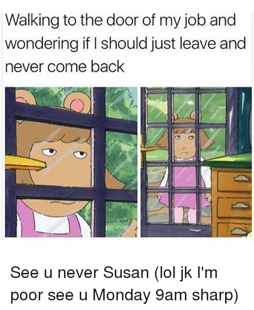 Lol, Monday, and Girl Memes: Walking to the door of my job and  wondering if I should just leave and  never come back See u never Susan (lol jk I'm poor see u Monday 9am sharp)