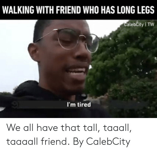 Long Legs: WALKING WITH FRIEND WHO HAS LONG LEGS  CalebCity TW  I'm tired We all have that tall, taaall, taaaall friend.  By CalebCity