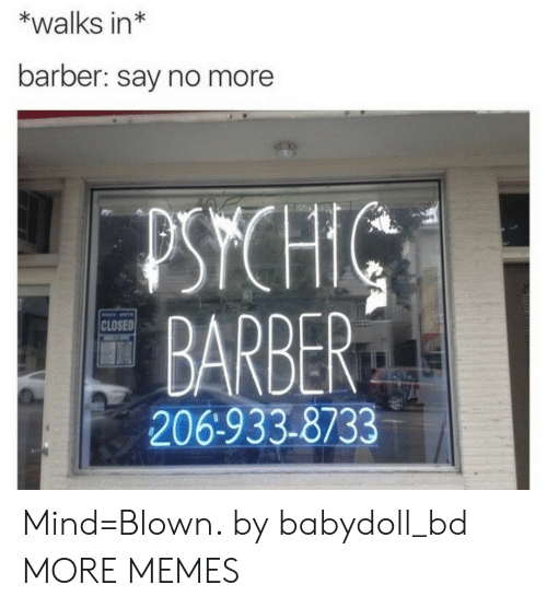 Barber, Dank, and Memes: *walks in*  barber: say no more  PSYCH  BARBER  206-933-8733  CLOSED Mind=Blown. by babydoll_bd MORE MEMES