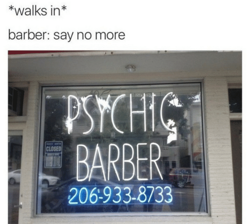 Barber, Say No More, and Psychic: *walks in*  barber: say no more  PSYCHIC  BARBER  CLOSED  206-933-8733