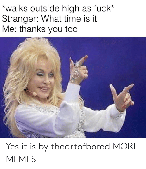 it-me: walks outside high as fuck*  Stranger: What time is it  Me: thanks you too Yes it is by theartofbored MORE MEMES
